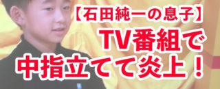 【炎上動画】石田純一の息子・理汰郎が中指立て!?驚愕の声続出!