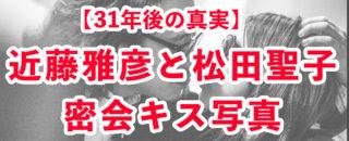 【疑惑の真相】近藤真彦&松田聖子・密会キス写真の真相が31年後に判明!