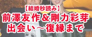 【結婚秒読み】前澤友作&剛力彩芽の出会い〜復縁まで