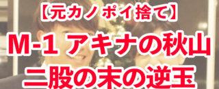 【M-1】アキナ秋山にモラハラ疑惑!二股ゲス恋愛発覚?