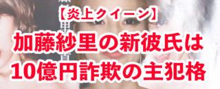 【10億円詐欺グループの主犯格】加藤紗里の現在の彼氏