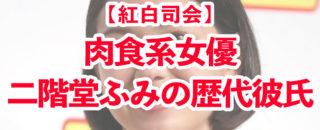 【紅白歌合戦】紅組司会・肉食系女優二階堂ふみの歴代彼氏たち