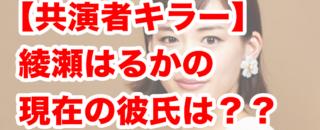 【共演者キラー綾瀬はるか】2021最新の恋愛事情発覚!?